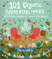 101 Organic Garden Hacks: Eco-friendly Solutions to Improve Any Garden
